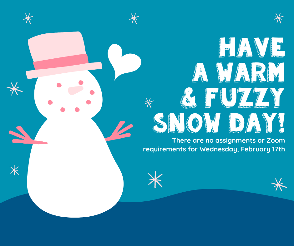 Due to inclement weather, there will be no school on Wednesday, February 17th. This is a snow day and there will be no remote learning requirements.