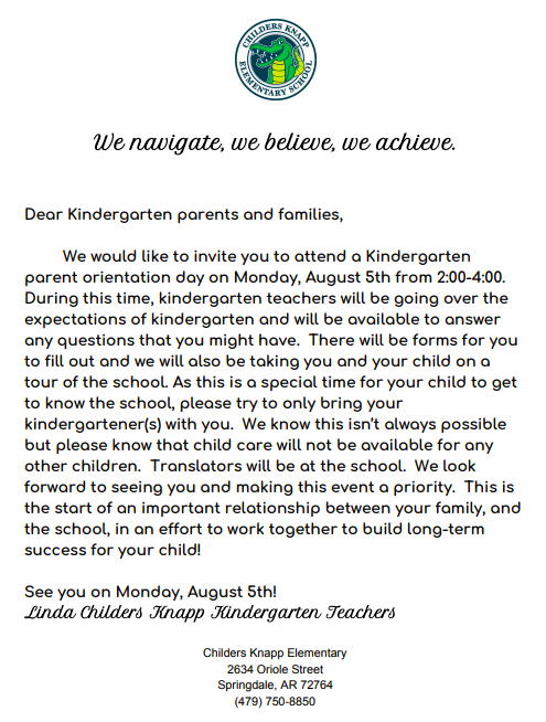 Attention Kindergarten Parents Only:  Kindergarten teachers would like to welcome you up to the school on Monday, August 5th from 2-4.  You will meet with the teachers to learn what kindergarten life is like at Linda Childers Knapp Elementary.  Please see letter below for more information.  We look forward to meeting your kindergartener and you!