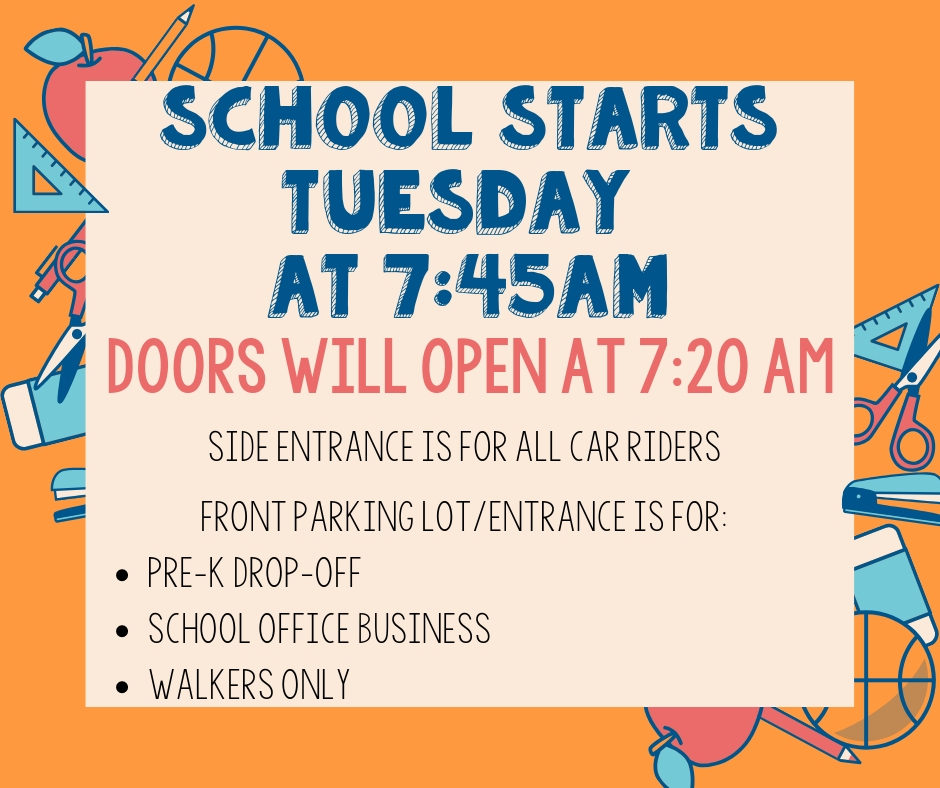 School starts Tuesday, August 13 at 7:45 AM. Doors will open at 7:20 AM. Side entrance is for all car riders.