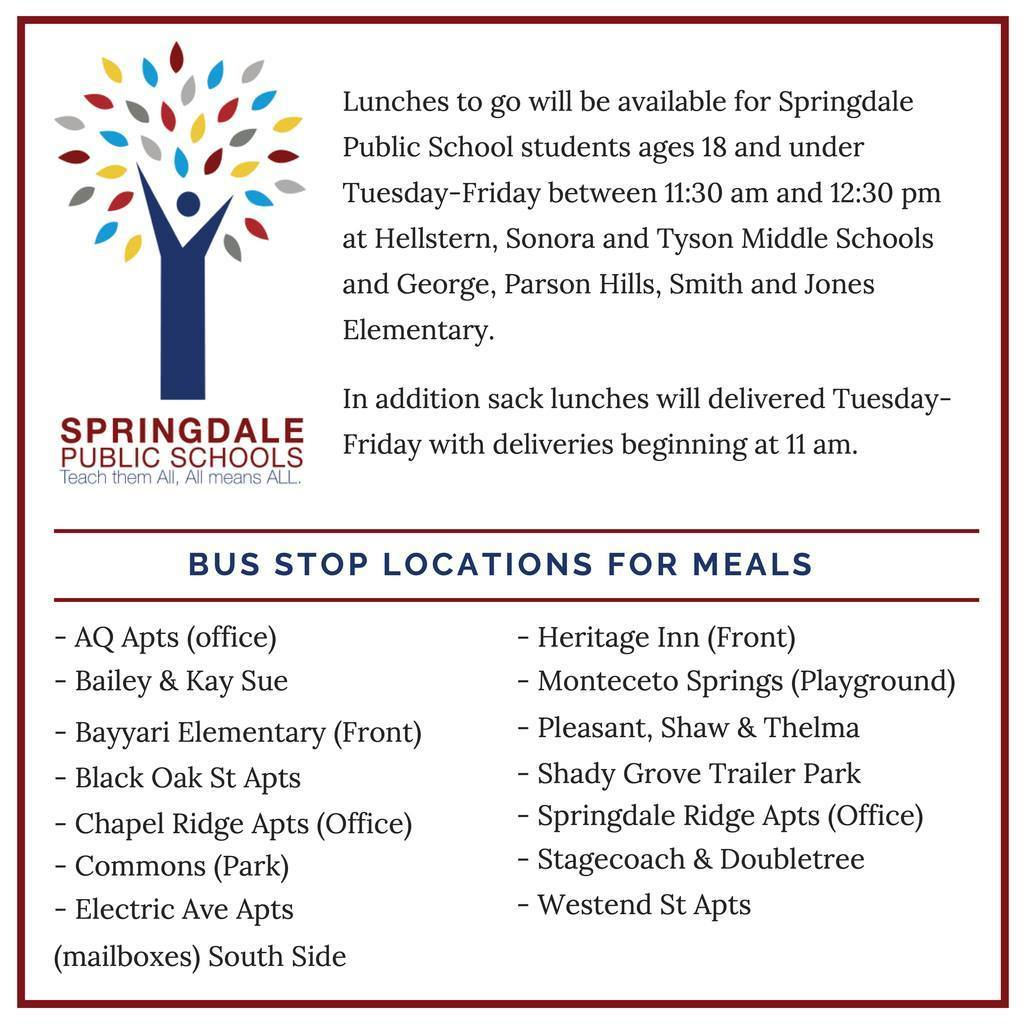 Lunches to go will be available for Springdale Public School students ages 18 and under Tuesday-Friday between 11:30 am and 12:30 pm at Hellstern, Sonora and Tyson Middle Schools and George, Parson Hills, Smith and Jones Elementary.  In addition sack lunches will delivered Tuesday-Friday with deliveries beginning at 11 am. Please see the list of stops below.