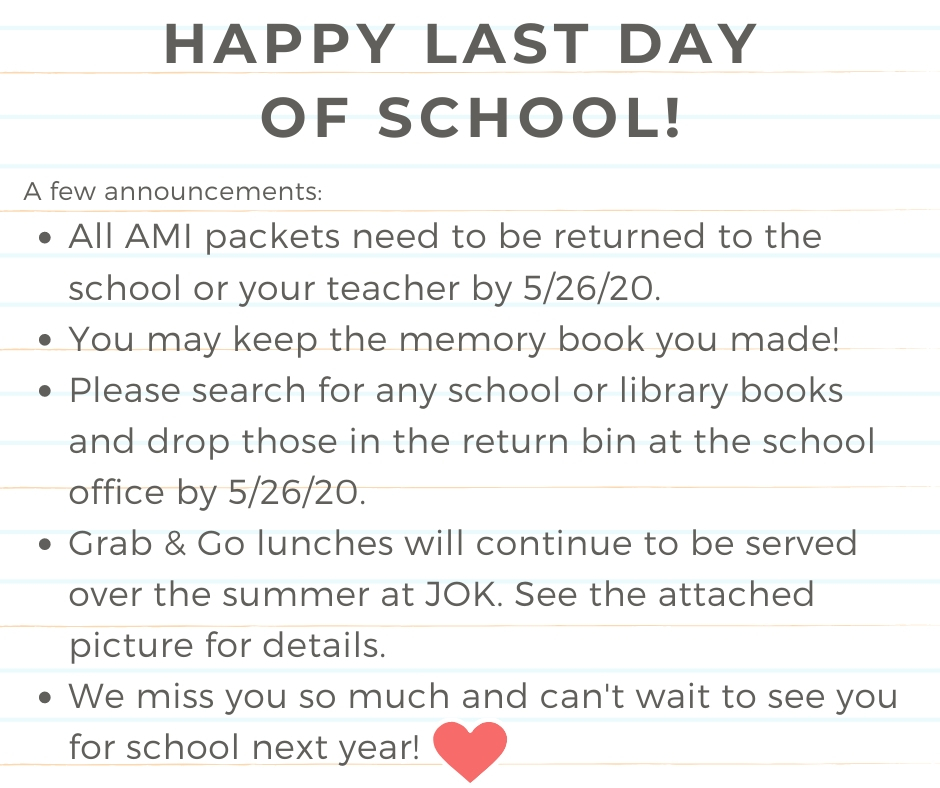 All AMI packets need to be returned to the school or your teacher by 5/26/20. You may keep the memory book you made! Please search for any school or library books and drop those in the return bin at the school office by 5/26/20. Grab & Go lunches will continue to be served over the summer at JOK. See the attached picture for details. We miss you so much and can't wait to see you for school next year!