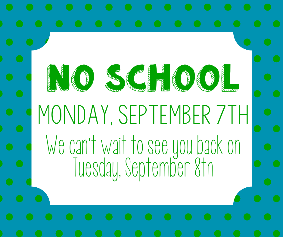 Remember there is no school on Monday, September 7th.   Recuerde que no hay clases el lunes 7 de septiembre.